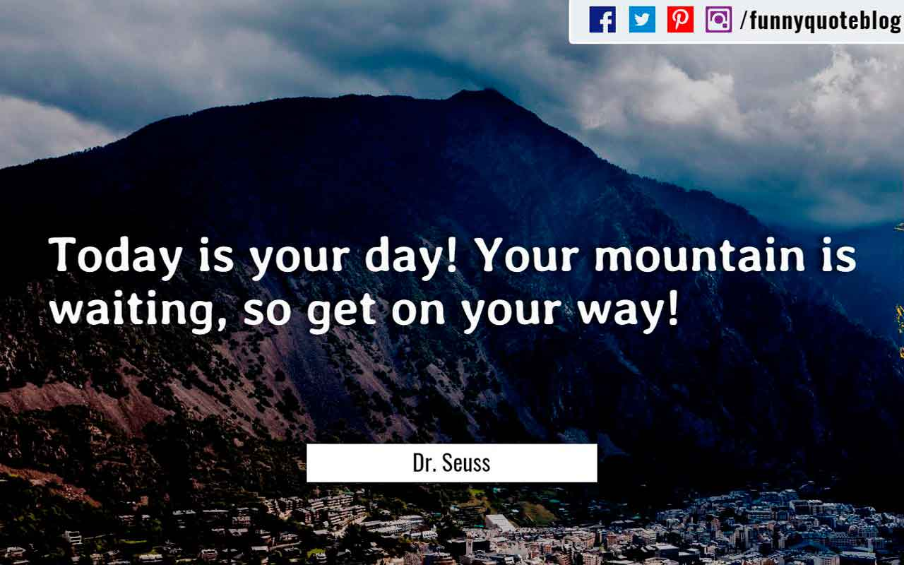 �Today is your day! Your mountain is waiting, so get on your way!� ? Dr. Seuss Quote