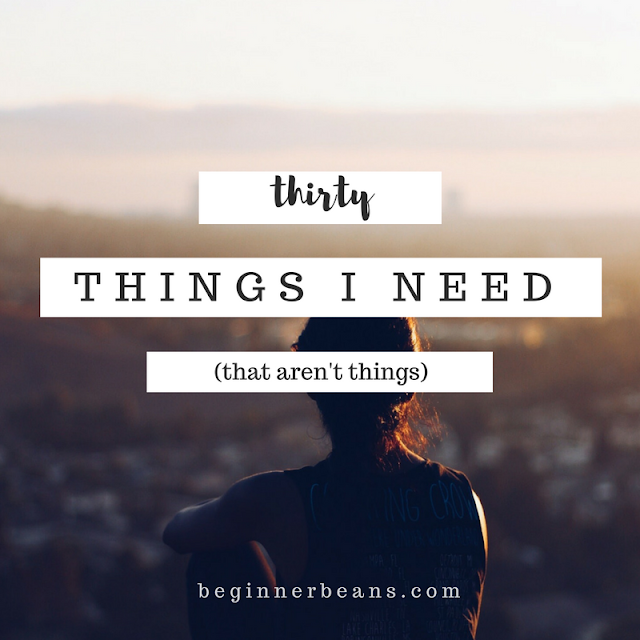 30 Things I Need (that aren't things)