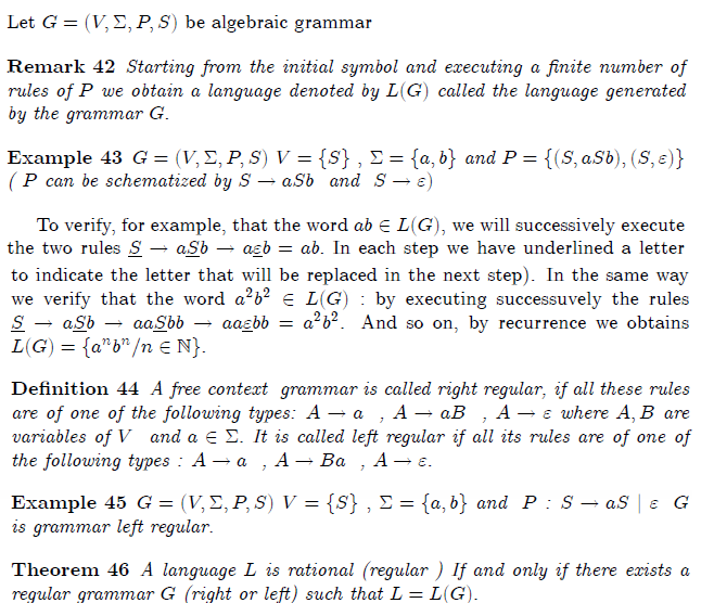 \section{Language generated by a grammar}  Let  $G=(V,\Sigma ,P,S)$ be algebraic grammar  \begin{remark} Starting from the initial symbol and executing a finite number of rules of $P $ we obtain a language denoted by $L(G)$ called the language generated by the grammar $G.$ \end{remark}  \begin{example} $G=(V,\Sigma ,P,S)$ $V=\{S\}$ $,$ $\Sigma =\{a,b\}$ and $P=\{(S,aSb),(S,% \varepsilon )\}$ ( $P$ can be schematized by $S\rightarrow aSb$ \ and \ $% S\rightarrow \varepsilon )$ \end{example}  To verify, for example, that the word $ab\in L(G)$, we will successively execute the two rules $\underline{S}\rightarrow a\underline{S}b\rightarrow a% \underline{\varepsilon }b=ab.$ In each step we have underlined a letter to indicate the letter that will be replaced in the next step). In the same way we verify that the word $a^{2}b^{2}\in L(G):$ by executing successuvely the rules $\underline{S}\rightarrow a\underline{S}b\rightarrow aa\underline{S}% bb\rightarrow aa\underline{\varepsilon }bb=a^{2}b^{2}$. And so on, by recurrence we obtains $L(G)=\{a^{n}b^{n}/n\in  %TCIMACRO{\U{2115} }% %BeginExpansion \mathbb{N} %EndExpansion \}.$  \begin{definition} A free context \ grammar is called right regular, if all these rules are of one of the following types: $A\rightarrow a$ \ , $A\rightarrow aB$ \ , $% A\rightarrow \varepsilon $ where $A,B$ are variables of $V$ \ and $a\in \Sigma .$ It is called left regular if all its rules are of one of the following types : $A\rightarrow a$ \ , $A\rightarrow Ba$ \ , $A\rightarrow \varepsilon .$ \end{definition}  \begin{example} $G=(V,\Sigma ,P,S)$ $V=\{S\}$ $,$ $\Sigma =\{a,b\}$ and $\ P$ : $% S\rightarrow aS$ $|$ $\varepsilon $ \ $G$ \ is grammar left regular. \end{example}  \begin{theorem} A language  $L$ is rational (regular )  If and only if there exists a regular grammar $G$ (right or left) such that $L=L(G).$ \end{theorem}