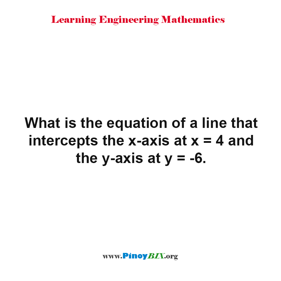 What is the equation of a line that intercepts the x-axis at x = 4 and the y-axis at y = -6?