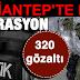Gaziantep'te uyuşturucu operasyonu: 320 gözaltı