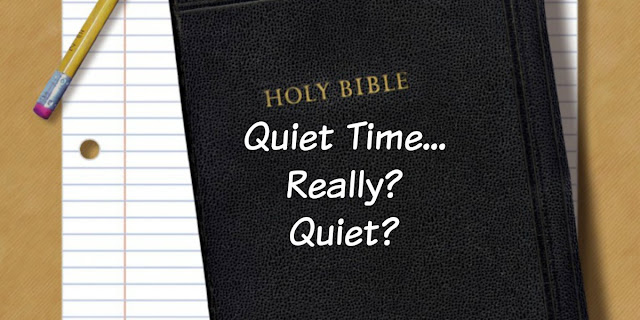 Let's rename Quiet Time, Time with Jesus, Not Quiet Time