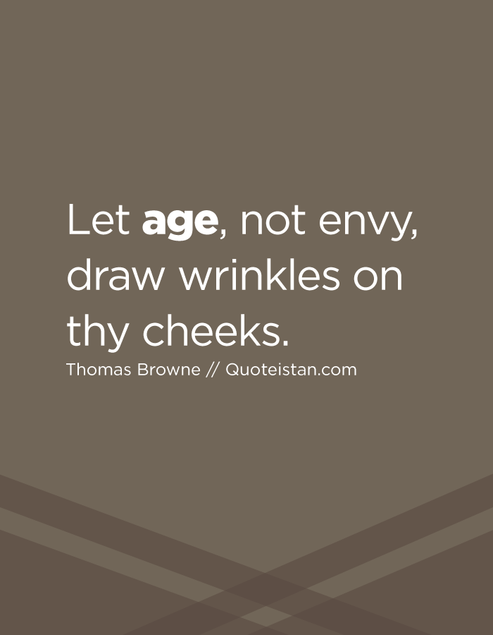 Let age, not envy, draw wrinkles on thy cheeks.