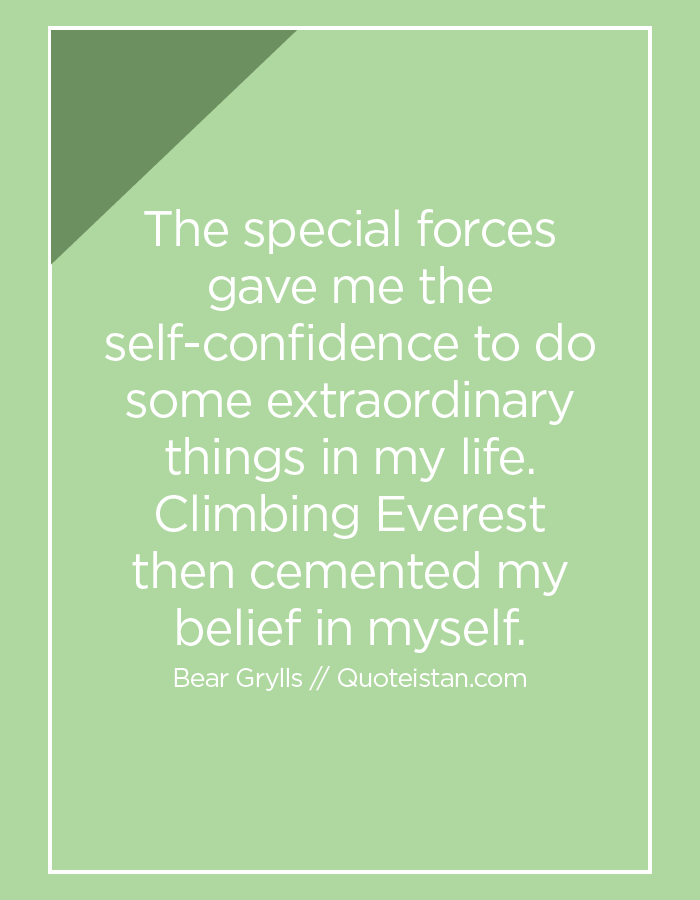 The special forces gave me the self-confidence to do some extraordinary things in my life. Climbing Everest then cemented my belief in myself.