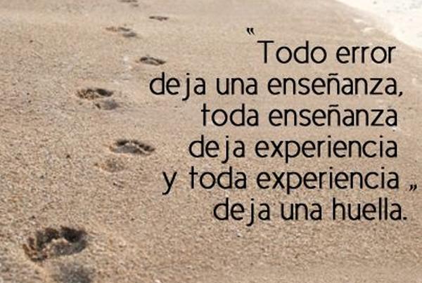 Todo error deja una enseñanza, toda enseñanza deja una experiencia, y toda experiencia deja una huella