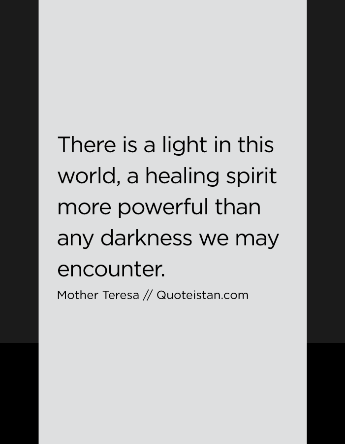 There is a light in this world, a healing spirit more powerful than any darkness we may encounter.