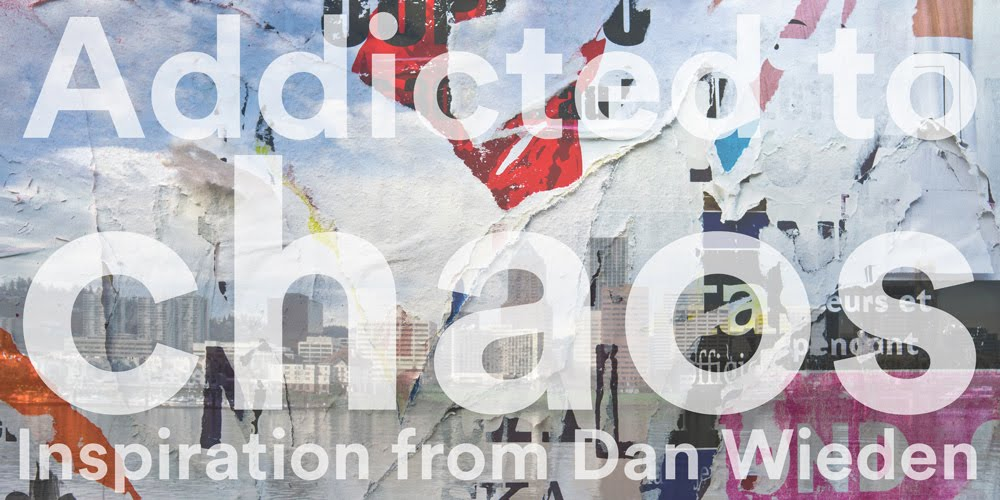 Addicted To Chaos - Inspiration From Dan Wieden