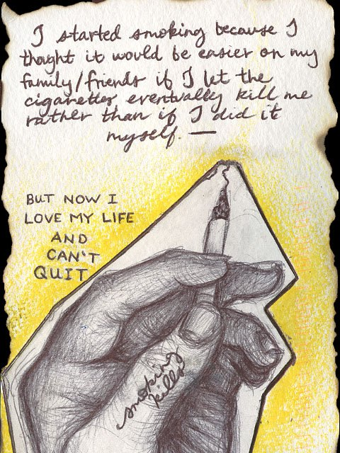 I started smoking because I thought it would be easier on my family/friends if I let the cigarettes eventually kill me rather than if I did it myself. - But now I love my life and can't quit - 'Smoking kills'