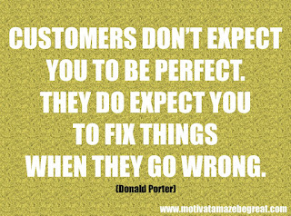 "Featured in our checklist of 46 Powerful Quotes For Entrepreneurs To Get Motivated: ""Customers don't expect you to be perfect. They do expect you to fix things when they go wrong."" -Donald Porter"