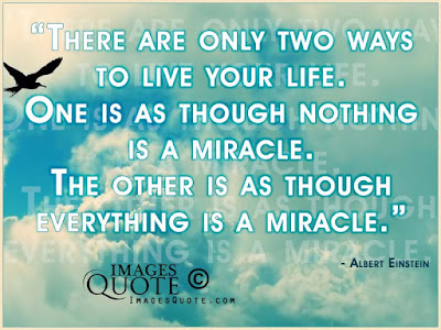 quotes about live you life: There are only two ways to live your life. One is as though nothing is a miracle. The other is as though everything is a miracle.