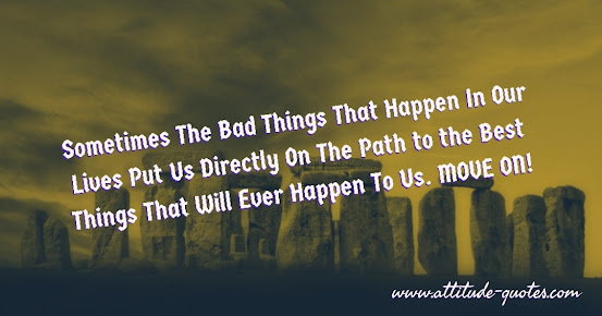 Sometimes The Bad Things That Happen In Our Lives Put Us Directly On The Path to the Best Things That Will Ever Happen To Us. MOVE ON!