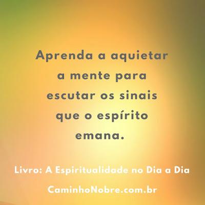 "Aprenda a aquietar a mente para escutar os sinais que o espírito emana. Livro ""A Espiritualidade no Dia a Dia"""