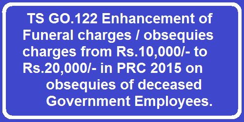 TS GO.122 Enhancement of Funeral charges / obsequies charges from Rs.10,000/- to Rs.20,000/- in PRC 2015 on obsequies of deceased Government Employees.