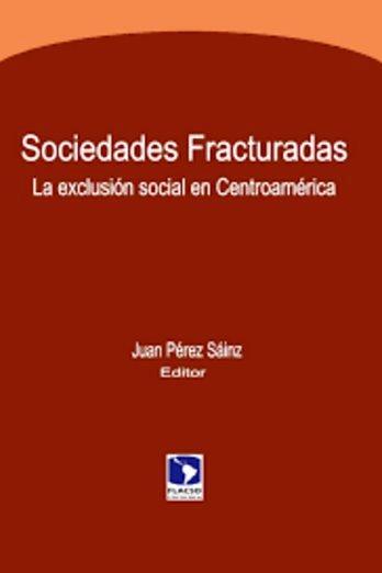 Sociedades fracturadas: La exclusión social en Centroamérica – Juan Pérez Sáinz