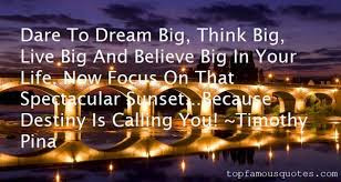 quotes about live you life: Dare to dream big, think big, live big and believe big in your life.