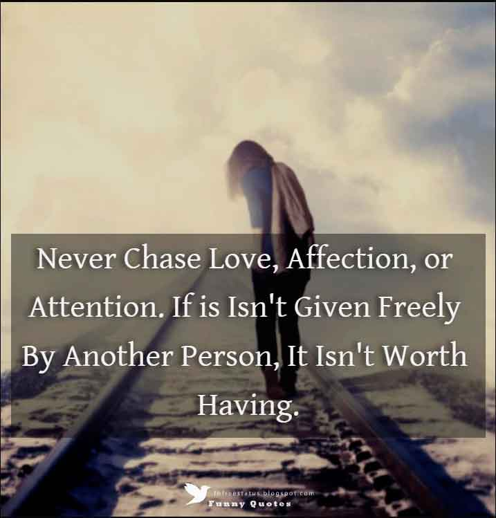 Never Chase Love, Affection, or Attention. If is Isn't Given Freely By Another Person, It Isn't Worth Having.