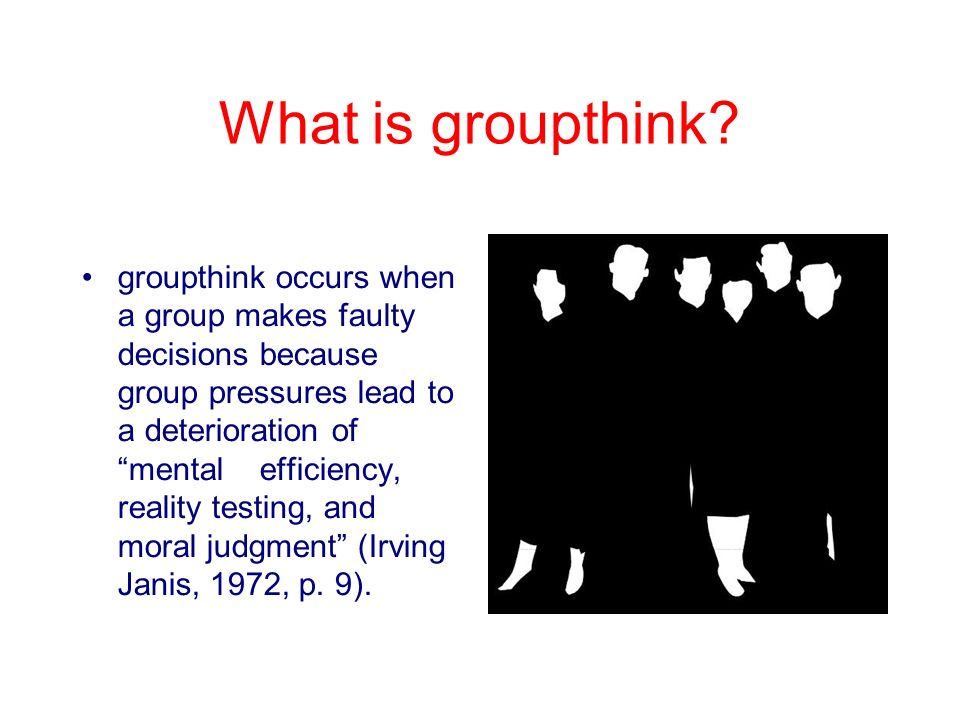 groupthink its influences and implications Evaluating janis 'groupthink' model of faulty decision making in groups the ethical and moral implications of the decision groupthink would have little influence on simple less demanding problems.