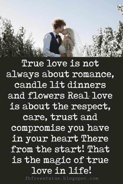 pictures of love sayings, True love is not always about romance, candle lit dinners and flowers Real love is about the respect, care, trust and compromise you have in your heart There from the start! That is the magic of true love in life!