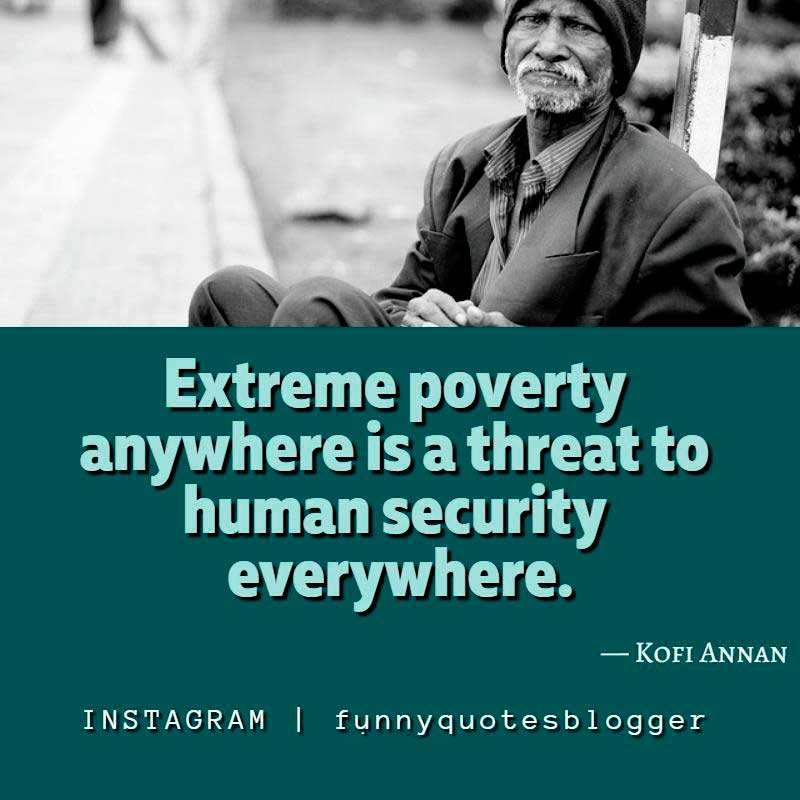 "Poverty Quote:  ""Extreme poverty anywhere is a threat to human security everywhere."" — Kofi Annan, Seventh Secretary-General of the United Nations"