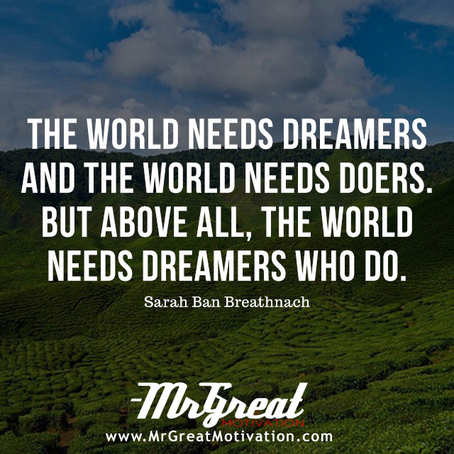 The world needs dreamers and the world needs doers. But above all, the world needs dreamers who do. –Sarah Ban Breathnach