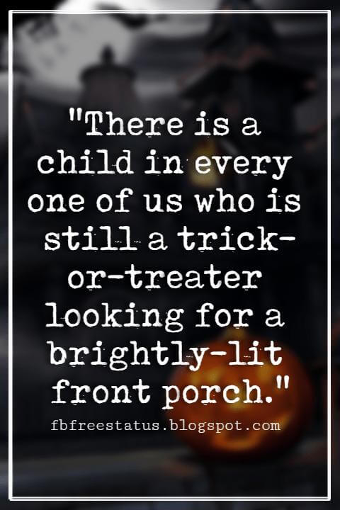 "Halloween Quotes And Sayings, ""There is a child in every one of us who is still a trick-or-treater looking for a brightly-lit front porch."""