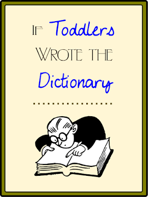 If Toddlers Wrote the Dictionary -- Forget the words you think you know: they're all wrong. Learn what words really mean, from a toddler.  {posted @ Unremarkable Files}