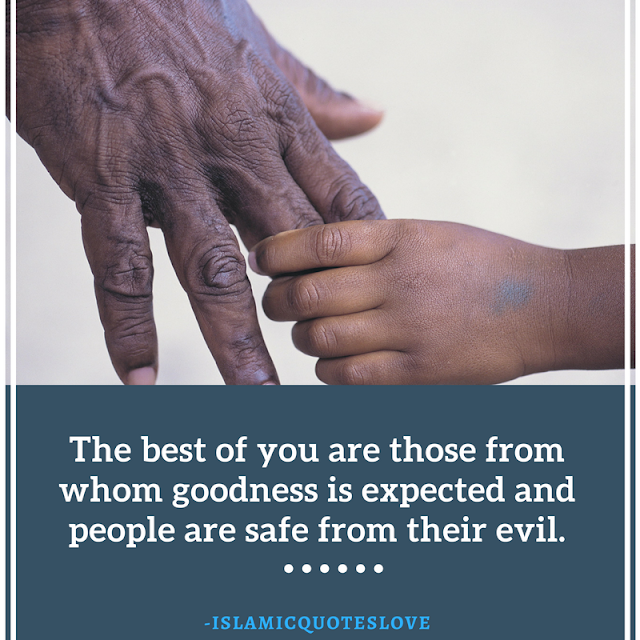 The best of you are those from whom goodness is expected and people are save from their evil.