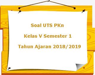 Soal UTS PKn Kelas 5 Semester 1 Terbaru Tahun Ajaran 2018/2019