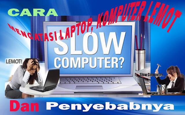 Cara Mengatasi Laptop/Komputer Lemot dan Penyebabny