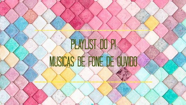 Playlist do P! - Músicas de fone de ouvido