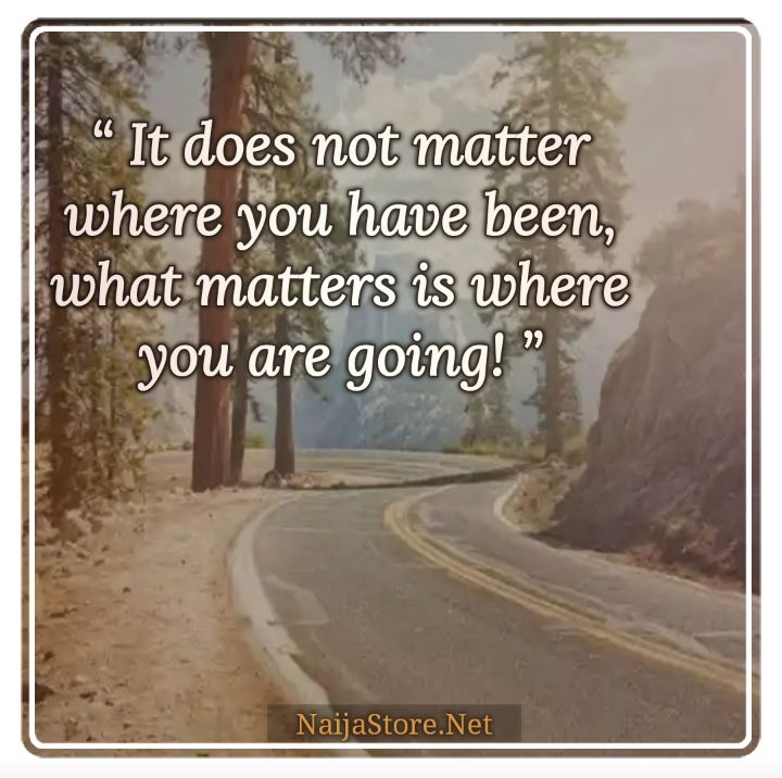 Quotes: It does not matter where you have been, what matters is where you are going