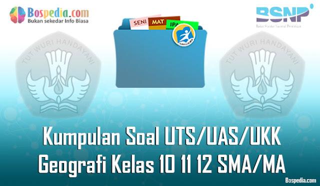Kumpulan Soal UTS/UAS/UKK Geografi Kelas 10 11 12 SMA/MA Terbaru