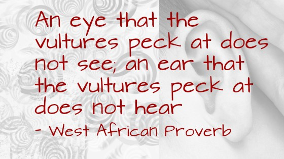 An eye that the vultures peck at does not see; an ear that the vultures peck at does not hear – West African Proverb