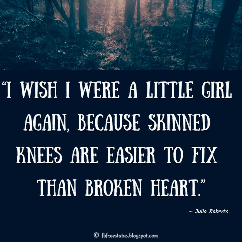 I wish i were a little girl again, because skinned knees are easier to fix than broken heart.