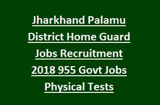 Jharkhand Palamu District Home Guard Jobs Recruitment Notification 2018 955 Govt Jobs Physical Tests Information