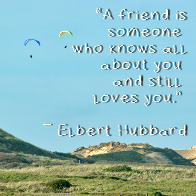 A friend is someone who knows all about you and still loves you. Elbert Hubbard