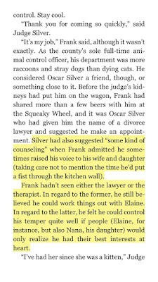 "Silver had also suggested ""some kind of counseling"" when Frank admitted he sometimes raised his voice to his wife and daughter (taking care not to mention the time he'd put a fist through the kitchen wall).  Frank hadn't seen either the lawyer or the therapist. In regard to the former, he still believed he could work things out with Elaine. In regard to the latter, he felt he could control his temper quite well if people (Elaine, for instance, but also Nana, his daughter) would only realize he had their best interests at heart."
