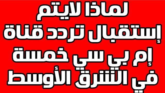 لماذا لايتم إستقبال تردد قناة mbc5 المغاربية في الشرق الأوسط