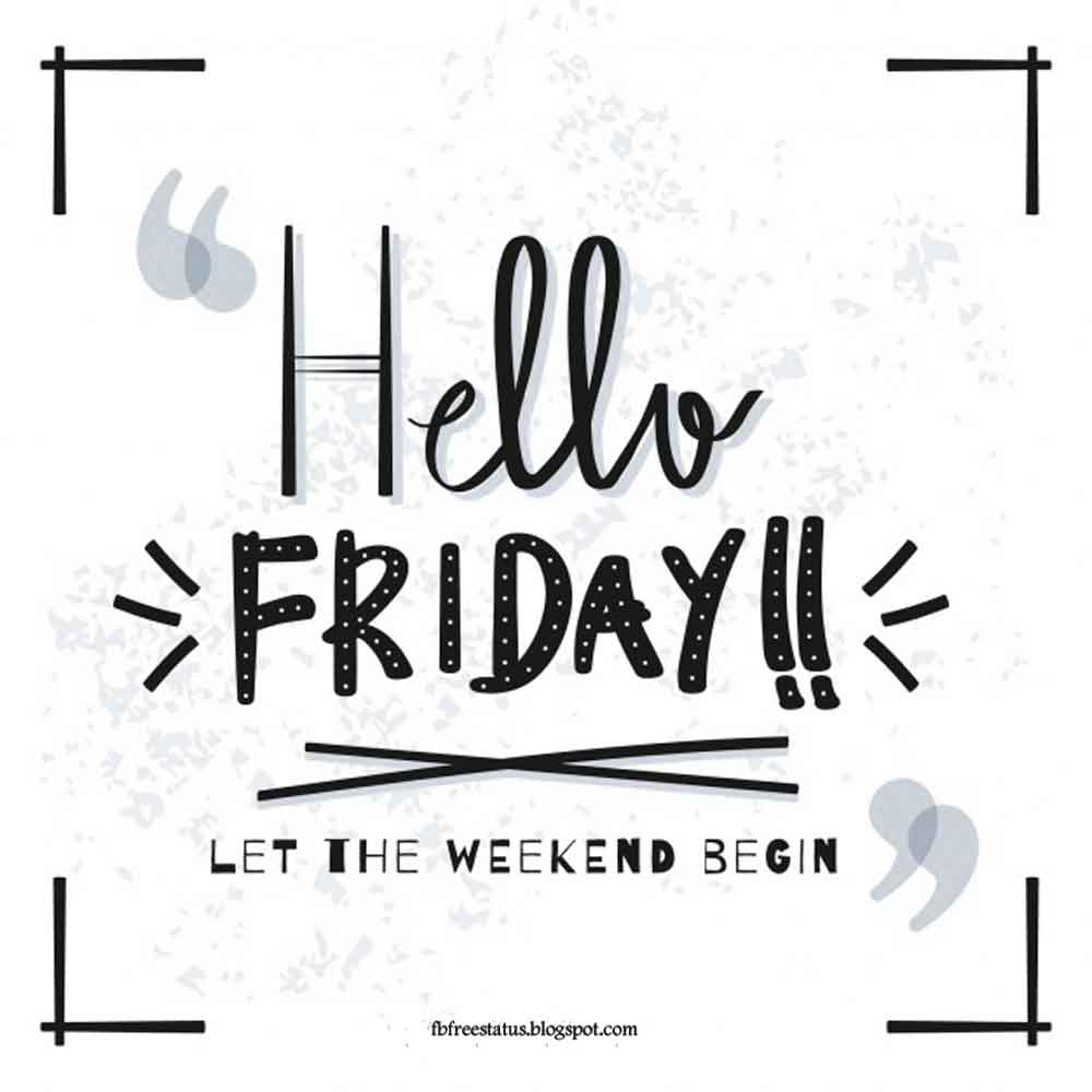 Hello Friday, Lets the weekend begin.