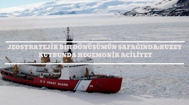 Jeo-Stratejik Bir Dönüşümün Şafağında: Kuzey Kutbunda Hegemonik Aciliyet