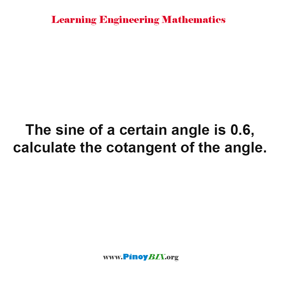 The sine of a certain angle is 0.6, calculate the cotangent of the angle.