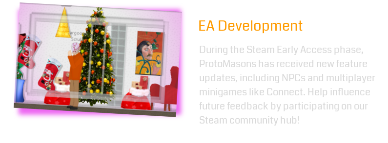During the Steam Early Access phase, ProtoMasons has received new feature updates, including NPCs and multiplayer minigames like Connect. Help influence future feedback by participating on our Steam community hub!