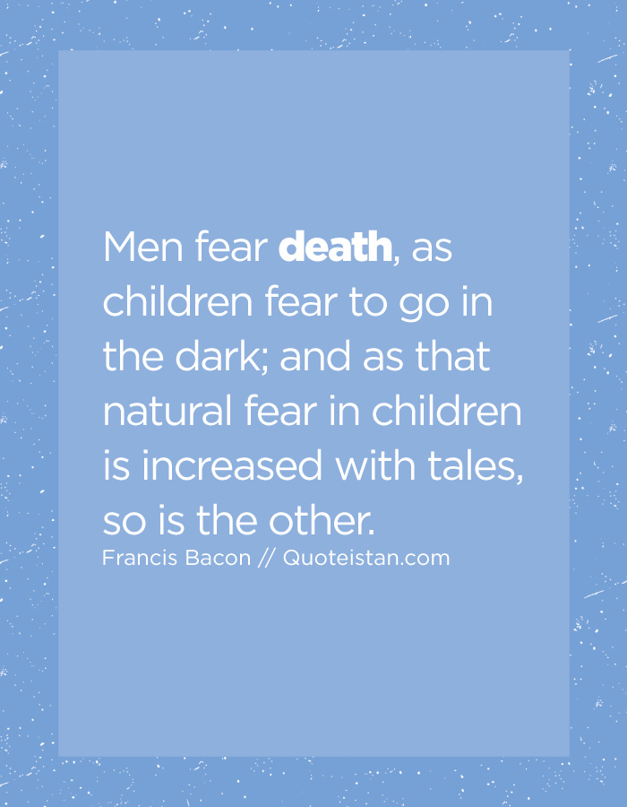 Men fear death, as children fear to go in the dark; and as that natural fear in children is increased with tales, so is the other.