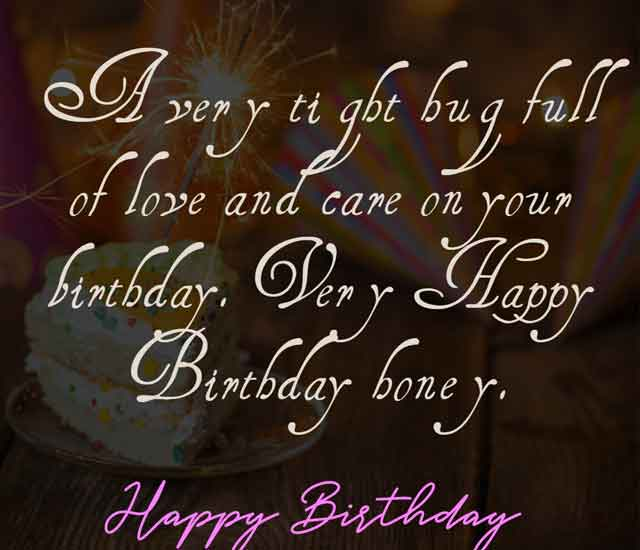 A very tight hug full of love and care on your birthday. Very Happy Birthday honey.