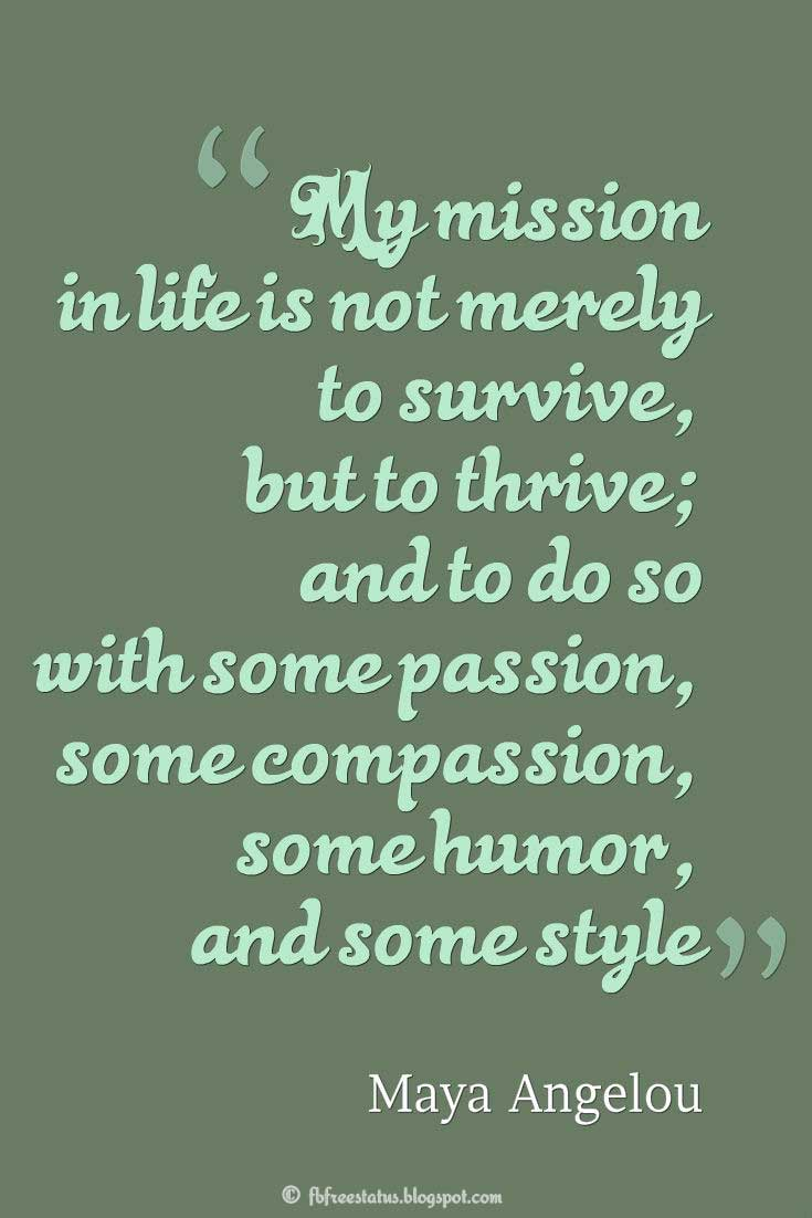 Quotes about Humor, 'My mission in life is not merely to survive, but to thrive; and to do so with some passion, some compassion, some humor, and some style' ― Maya Angelou