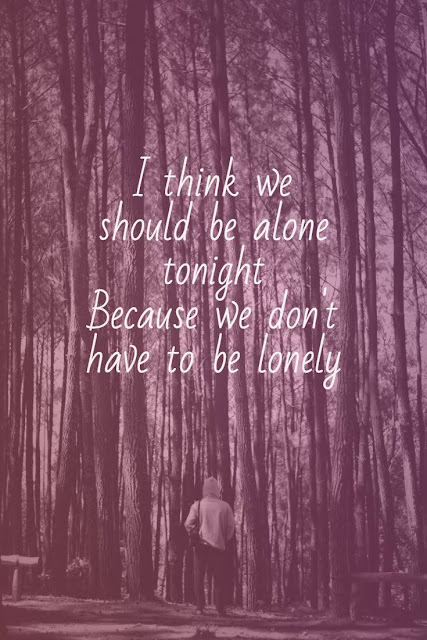 I think we should be alone tonight because we don't have to be lonely