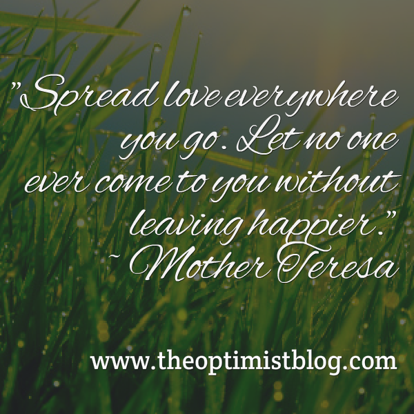 Spread love everywhere you go. Let no one ever come to you without leaving happier. ~ Mother Teresa