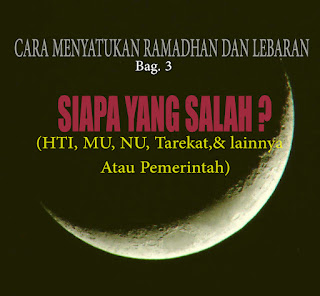 Cara Menyatukan Ramadhan dan Lebaran (bag 3) Siapa Yang Salah? (HTI, MU, NU, Tarekat, dan lainnya atau Pemerintah)