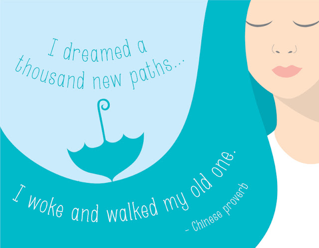 I dreamed a thousand new paths. . . I woke and walked my old one. -Chinese proverb
