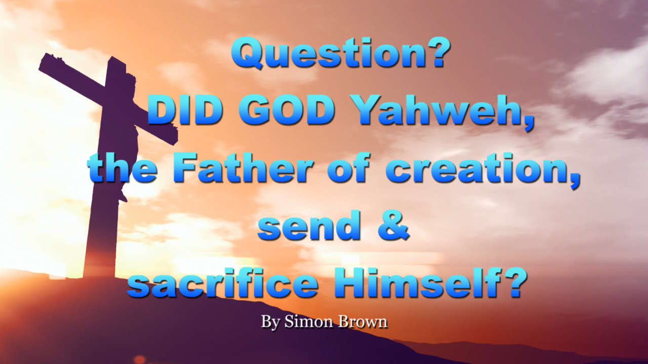 Question? DID GOD Yahweh, the Father of creation, send & sacrifice Himself, or His SON?